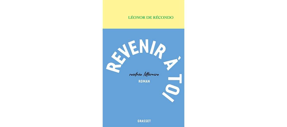 Le roman Revenir à toi de Léonor de Récondo aux éditions Grasset